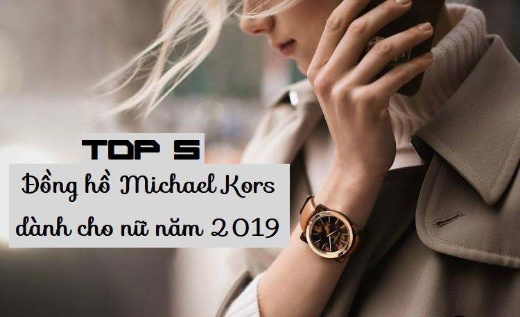 Review top 5 đồng hồ Michael Kors dành cho nữ hot nhất 2019